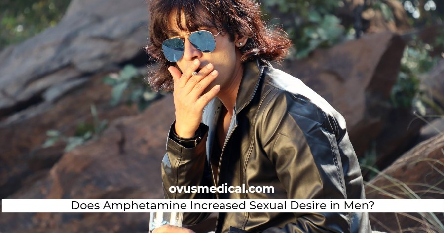ovus medical Does Amphetamine Increased Sexual Desire in Men?